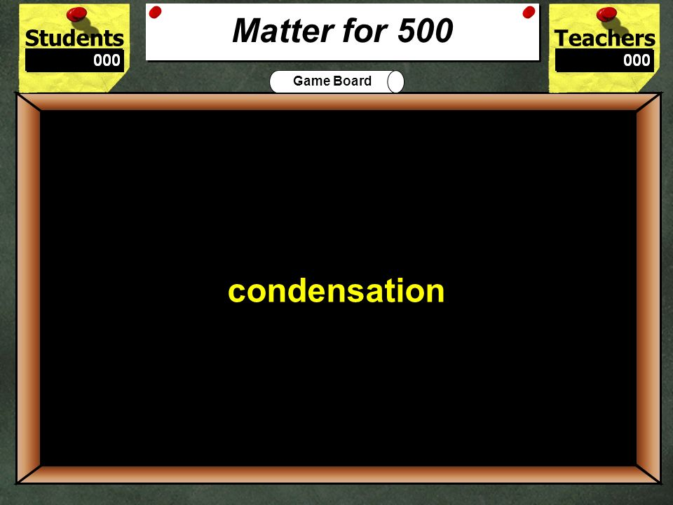 StudentsTeachers Game Board What state of matter is oxygen 400 gas Matter for 400