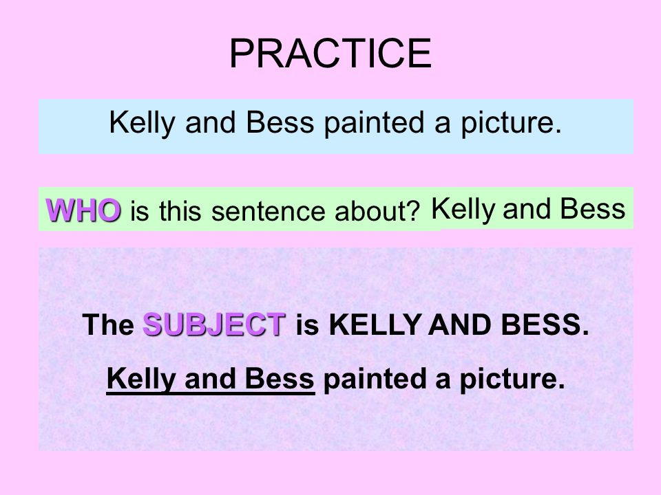 PRACTICE Kelly and Bess painted a picture. WHO is this sentence about.