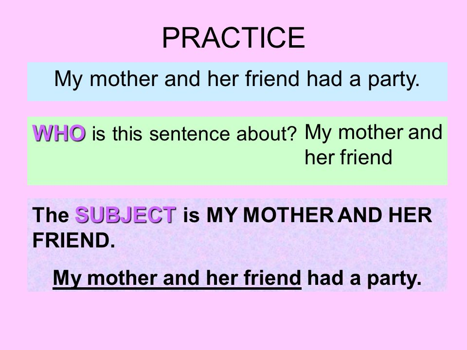 PRACTICE My mother and her friend had a party. WHO is this sentence about.