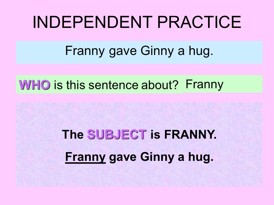 INDEPENDENT PRACTICE Franny gave Ginny a hug. WHO is this sentence about.