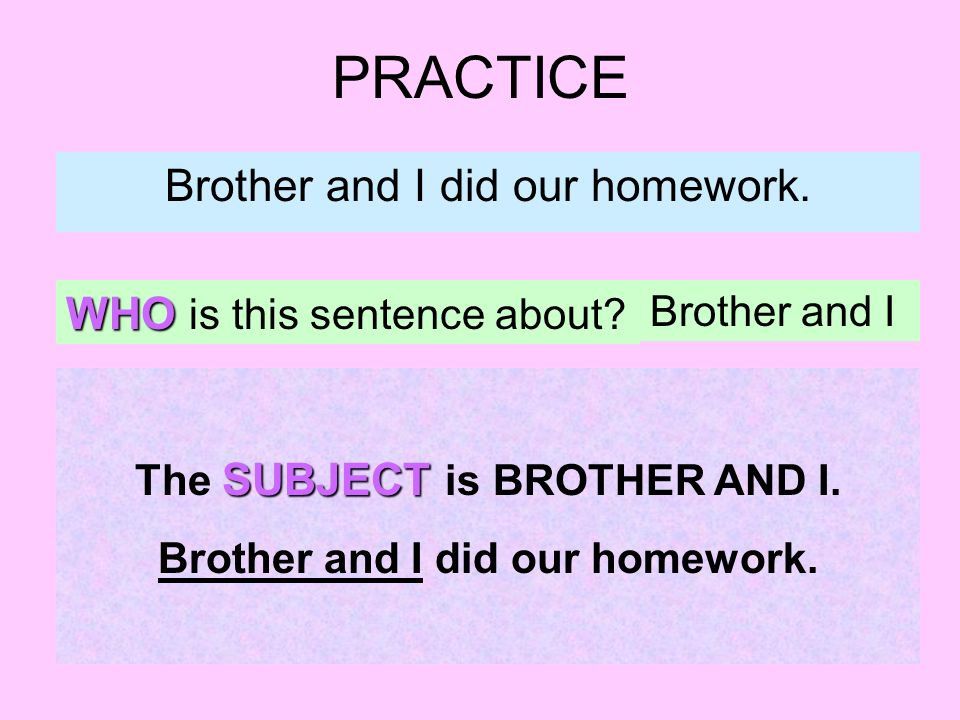 PRACTICE Brother and I did our homework. WHO is this sentence about.