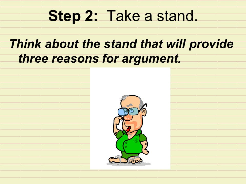 Step 2: Take a stand. Think about the stand that will provide three reasons for argument.