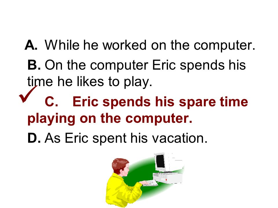 2. Choose the answer that is written correctly. A.While he worked on the computer.