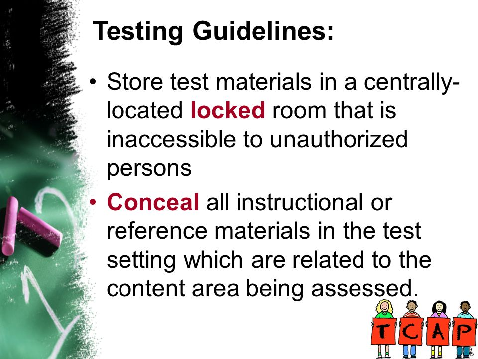 Store test materials in a centrally- located locked room that is inaccessible to unauthorized persons Conceal all instructional or reference materials in the test setting which are related to the content area being assessed.