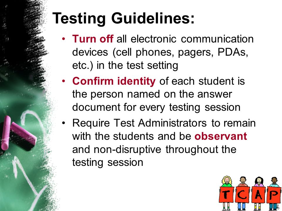Turn off all electronic communication devices (cell phones, pagers, PDAs, etc.) in the test setting Confirm identity of each student is the person named on the answer document for every testing session Require Test Administrators to remain with the students and be observant and non-disruptive throughout the testing session Testing Guidelines: