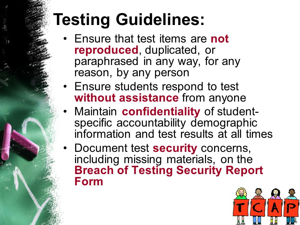 Ensure that test items are not reproduced, duplicated, or paraphrased in any way, for any reason, by any person Ensure students respond to test without assistance from anyone Maintain confidentiality of student- specific accountability demographic information and test results at all times Document test security concerns, including missing materials, on the Breach of Testing Security Report Form Testing Guidelines: