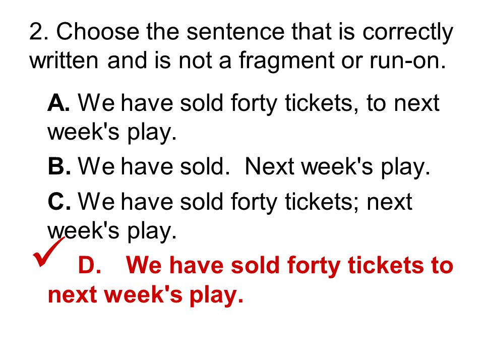 2. Choose the sentence that is correctly written and is not a fragment or run-on.