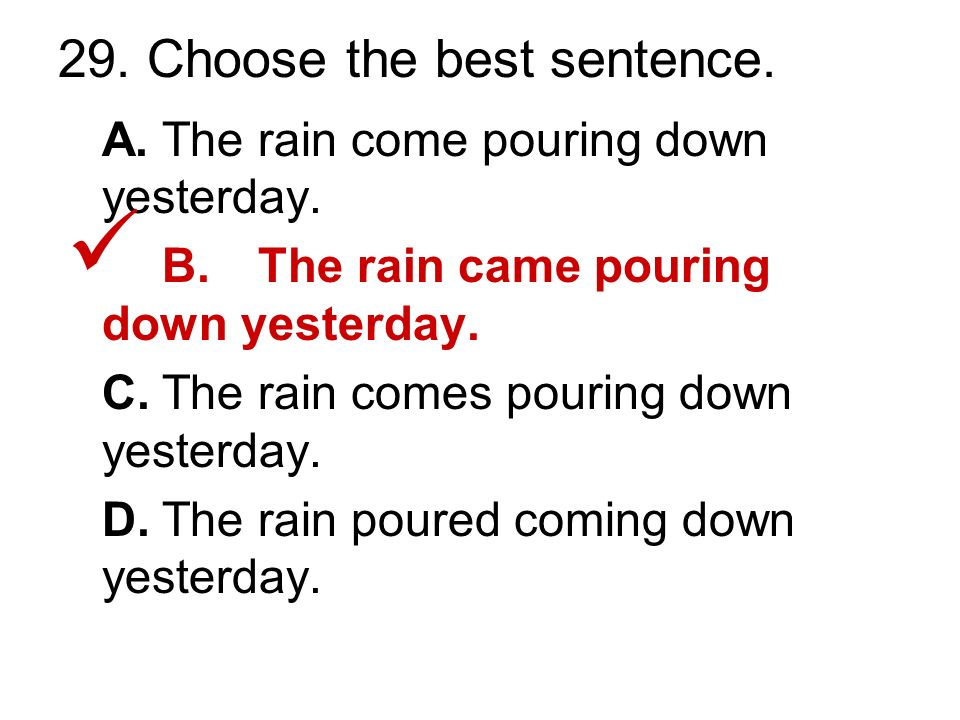 29. Choose the best sentence. A.The rain come pouring down yesterday.