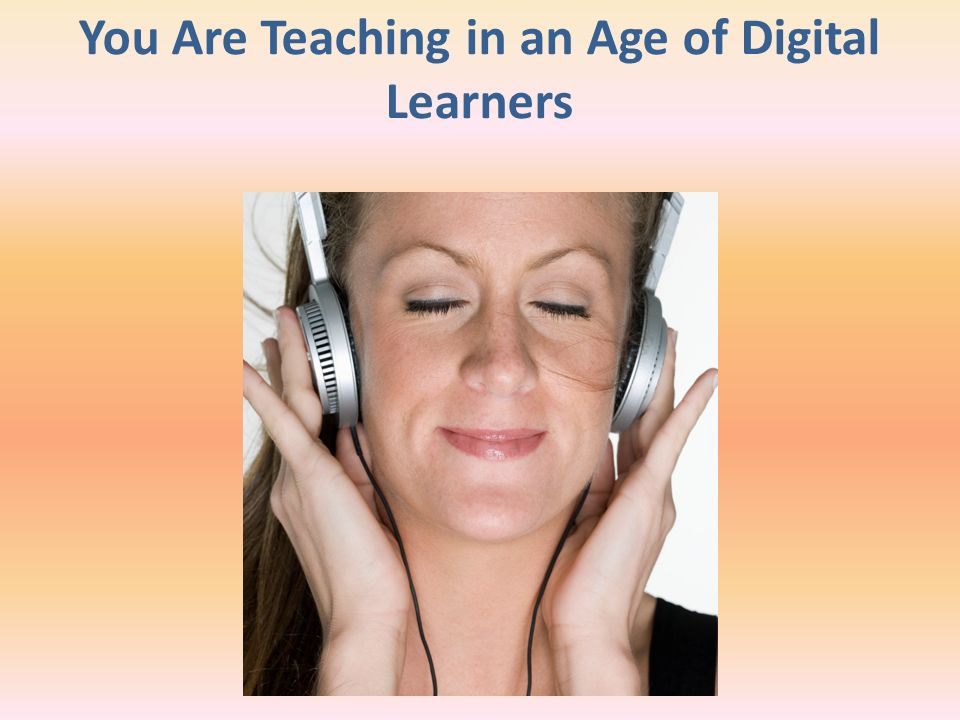 You Are Teaching in an Age of Digital Learners