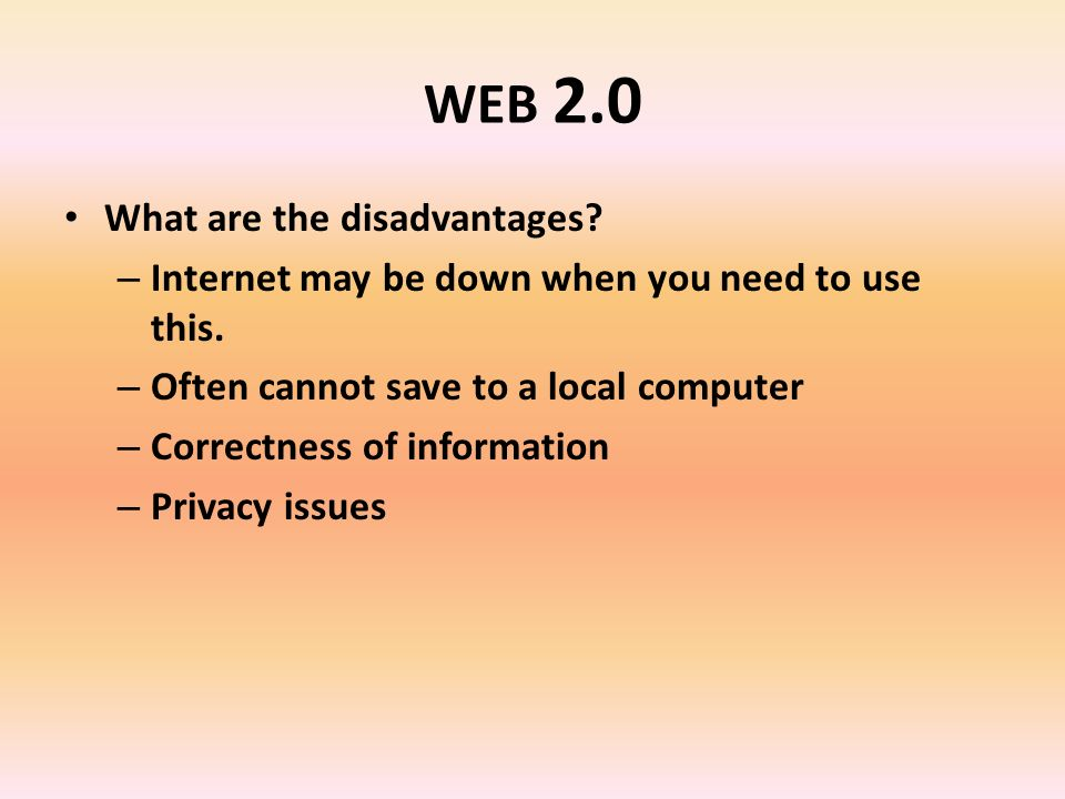WEB 2.0 What are the disadvantages. – Internet may be down when you need to use this.