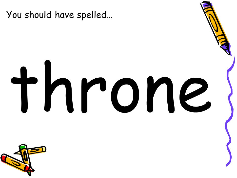 You should have spelled… throne