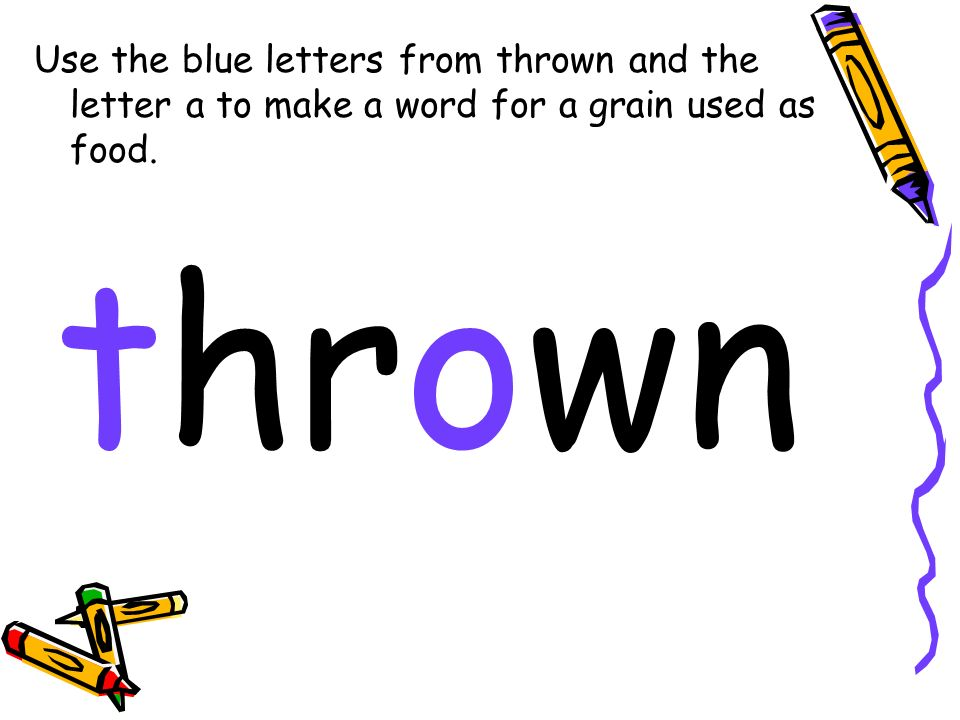 Use the blue letters from thrown and the letter a to make a word for a grain used as food. thrown