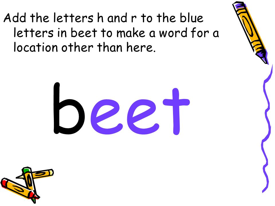 Add the letters h and r to the blue letters in beet to make a word for a location other than here.