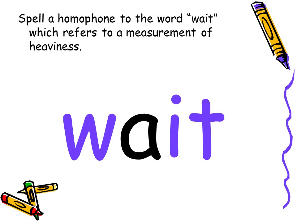 Spell a homophone to the word wait which refers to a measurement of heaviness. wait