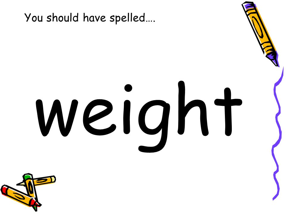 You should have spelled…. weight