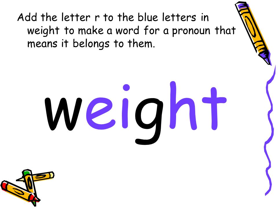 Add the letter r to the blue letters in weight to make a word for a pronoun that means it belongs to them.