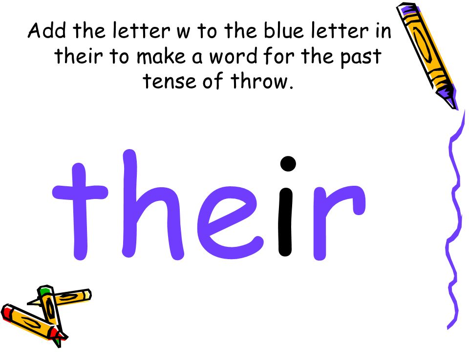 Add the letter w to the blue letter in their to make a word for the past tense of throw. their