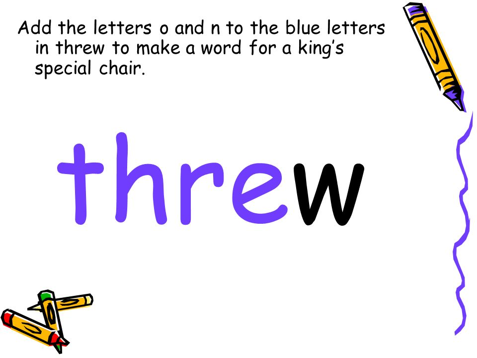 Add the letters o and n to the blue letters in threw to make a word for a kings special chair.