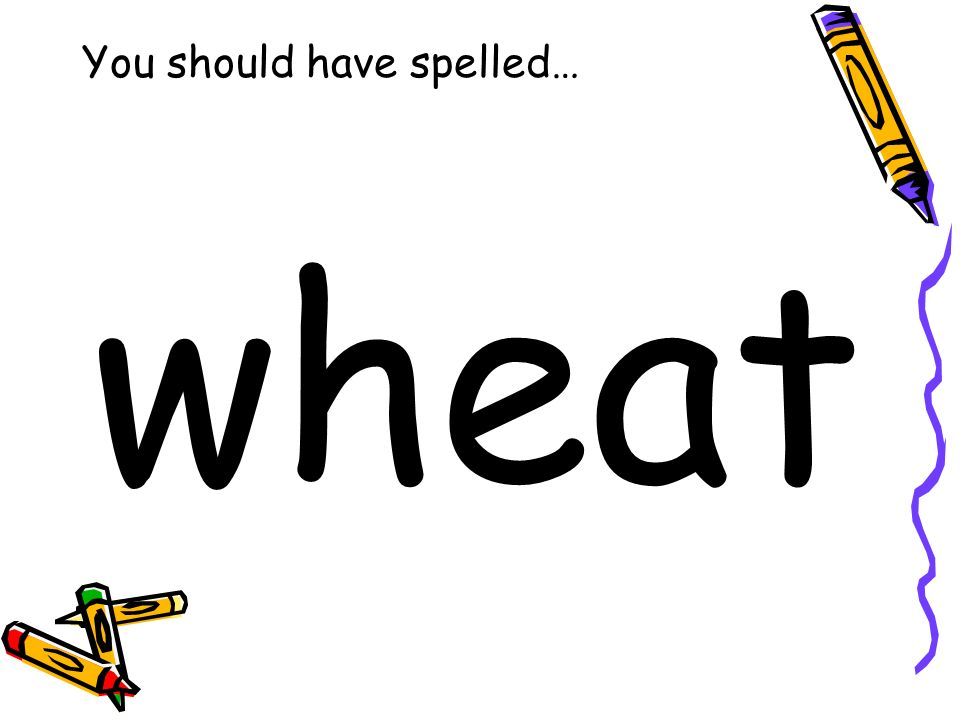 You should have spelled… wheat