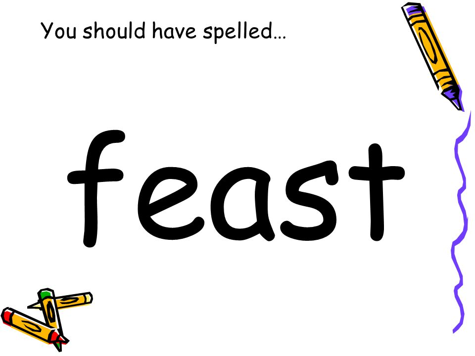 You should have spelled… feast