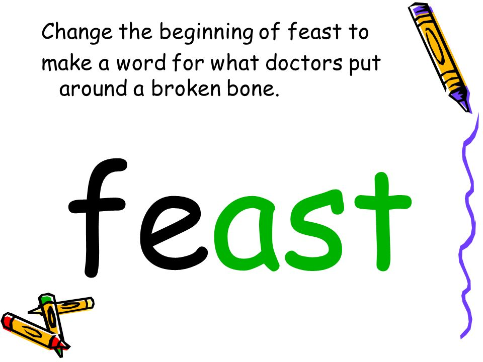 Change the beginning of feast to make a word for what doctors put around a broken bone. feast