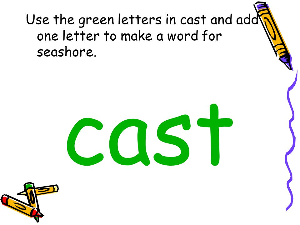 Use the green letters in cast and add one letter to make a word for seashore. cast