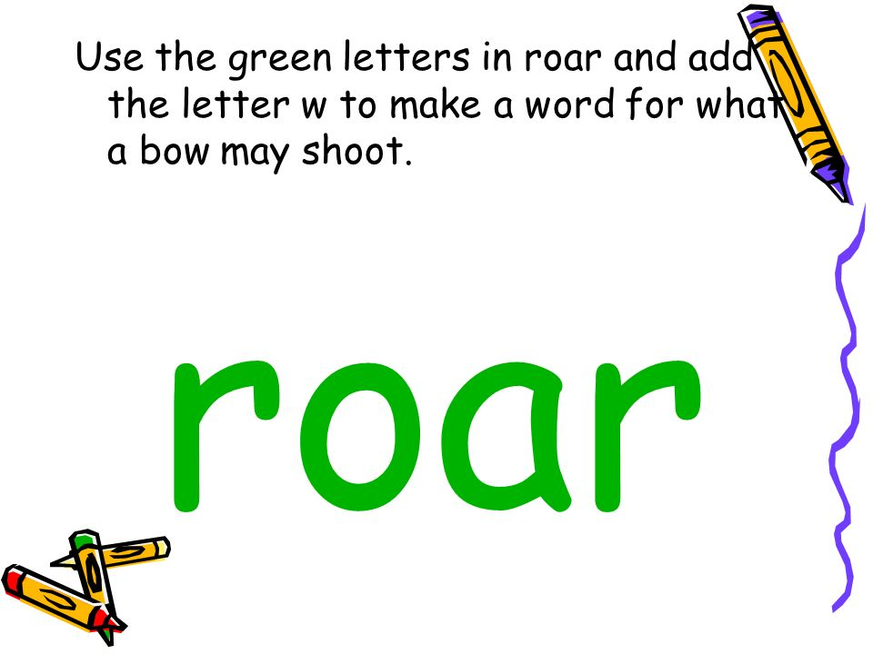 Use the green letters in roar and add the letter w to make a word for what a bow may shoot. roar