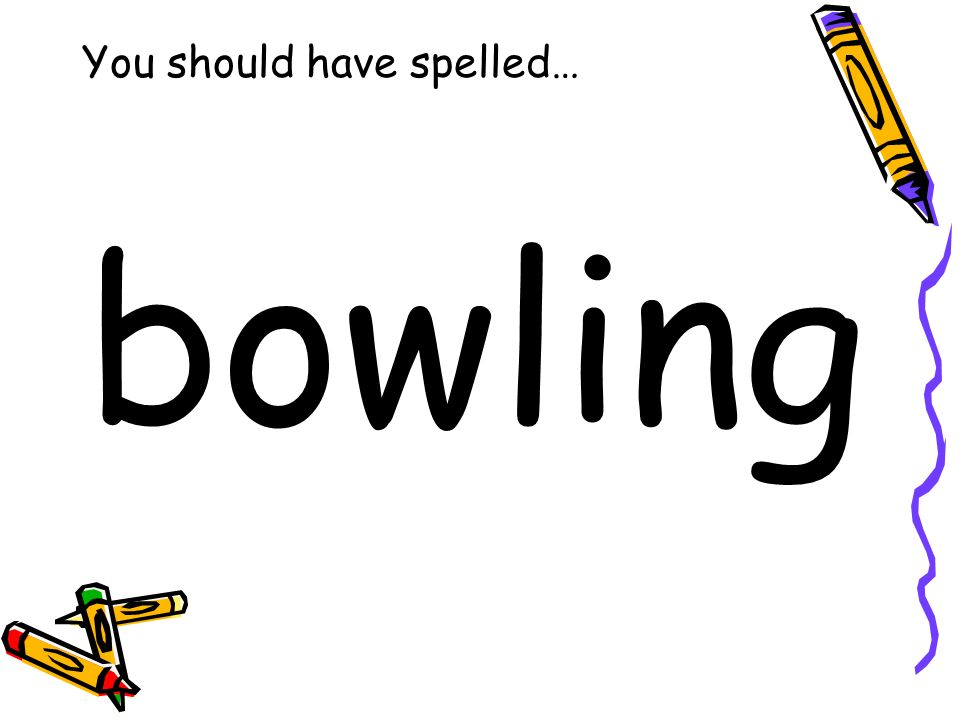 You should have spelled… bowling