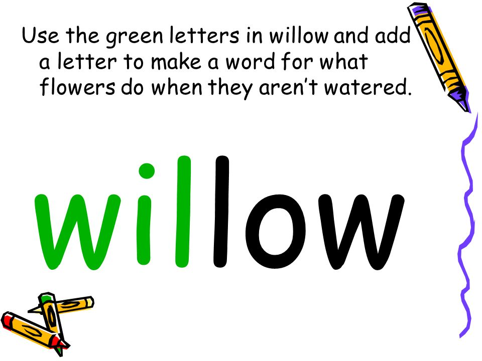 Use the green letters in willow and add a letter to make a word for what flowers do when they arent watered.