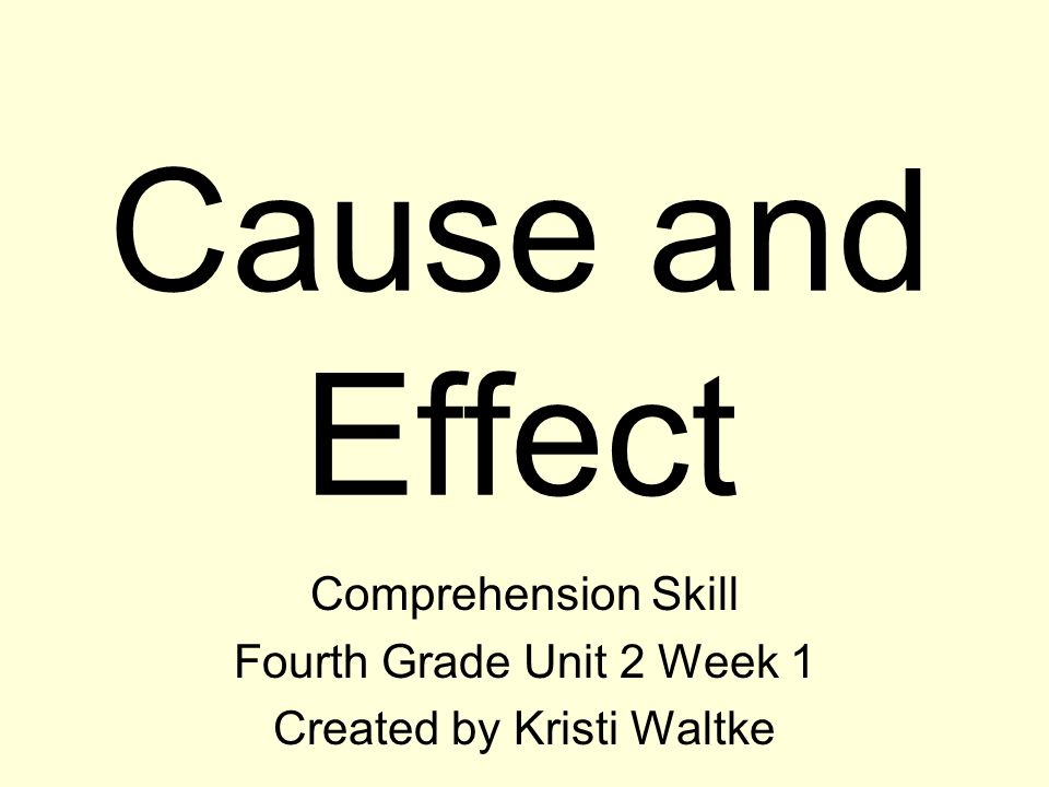 Cause and Effect Comprehension Skill Fourth Grade Unit 2 Week 1 Created by Kristi Waltke