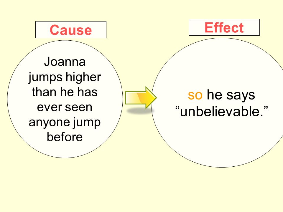 so he says unbelievable. Joanna jumps higher than he has ever seen anyone jump before Effect Cause