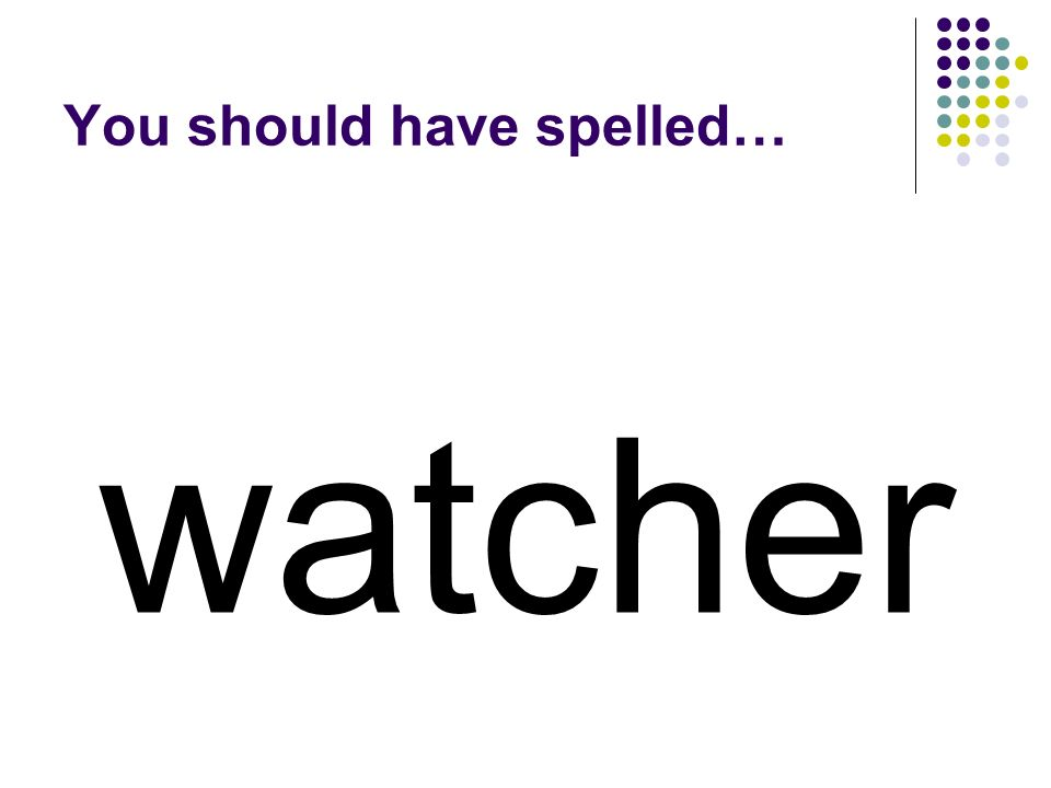watch Add a suffix to watch to make a word for a person who looks on.