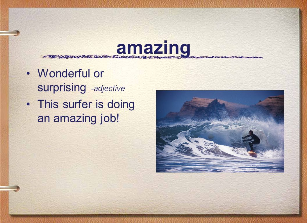 amazing Wonderful or surprising -adjective This surfer is doing an amazing job!