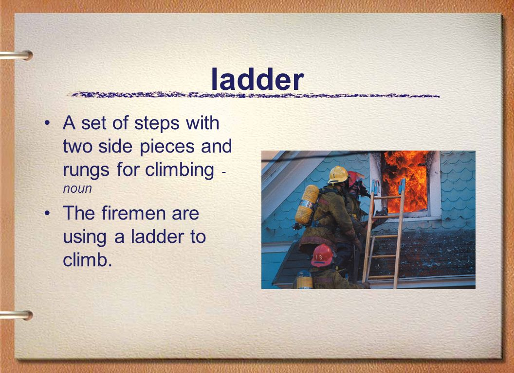 ladder A set of steps with two side pieces and rungs for climbing - noun The firemen are using a ladder to climb.