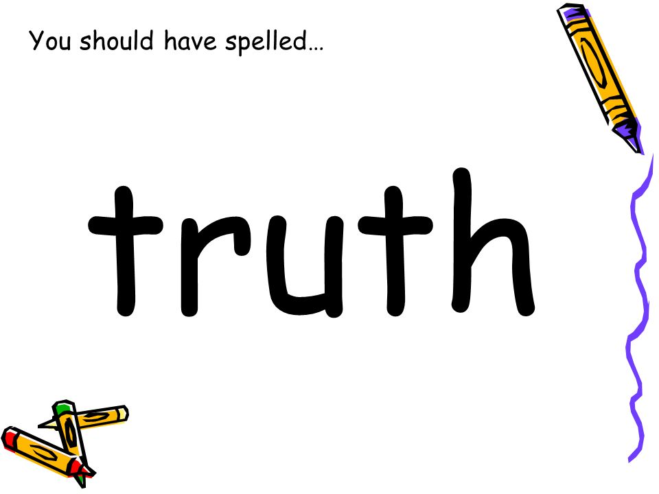 You should have spelled… truth