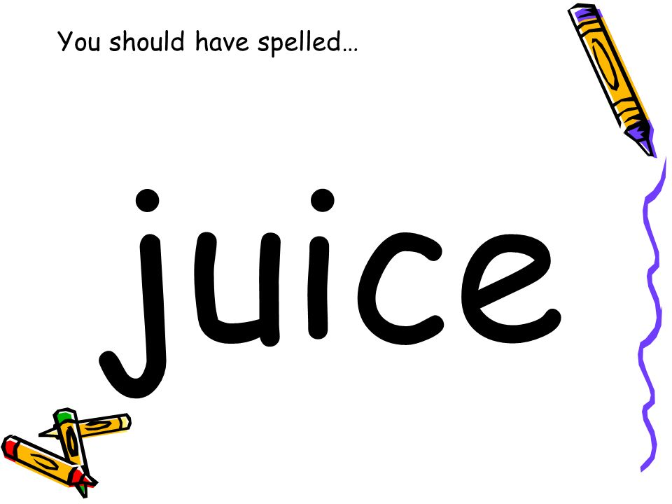 You should have spelled… juice