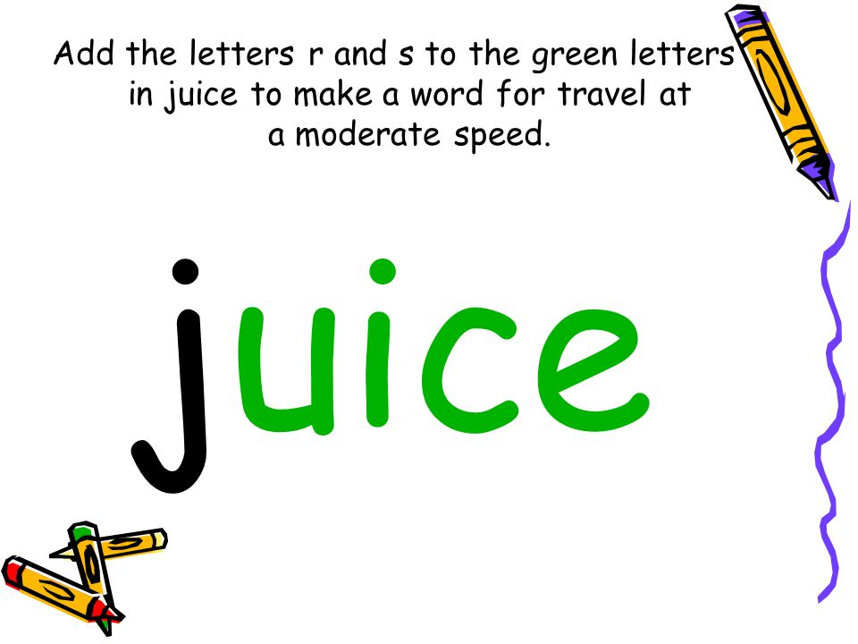 Add the letters r and s to the green letters in juice to make a word for travel at a moderate speed.