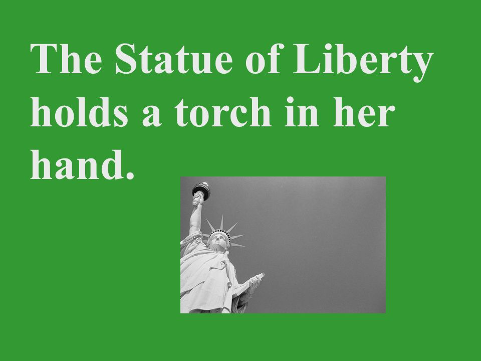 The Statue of Liberty holds a torch in her hand.