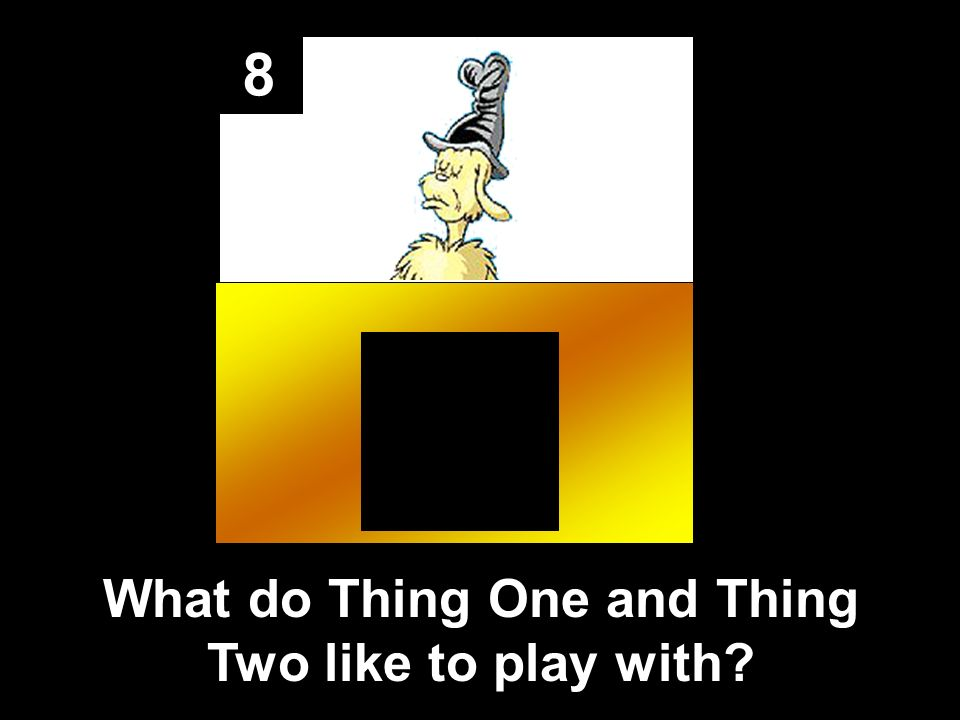 8 What do Thing One and Thing Two like to play with