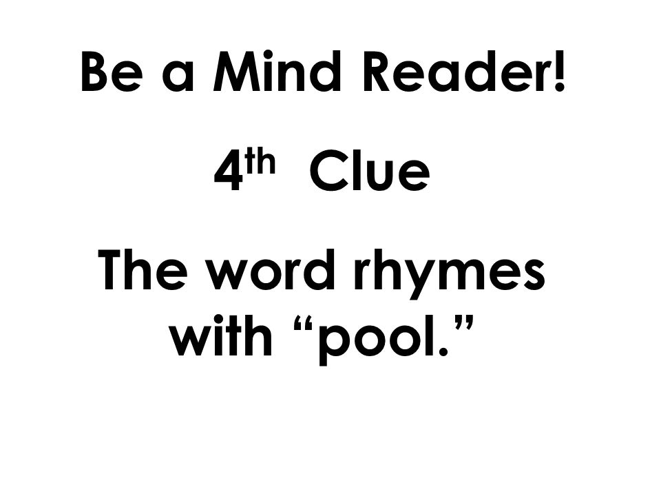Be a Mind Reader! 3 rd Clue The word has only one syllable.