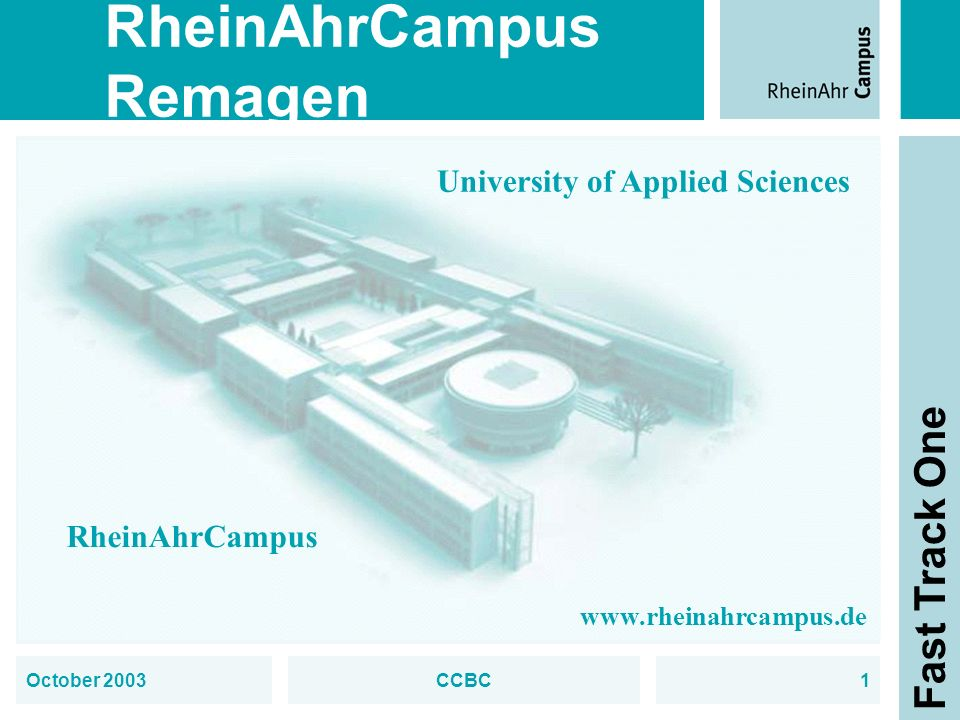 RheinAhrCampus Remagen Fast Track One October 2003CCBC1 University of Applied Sciences RheinAhrCampus www.rheinahrcampus.de
