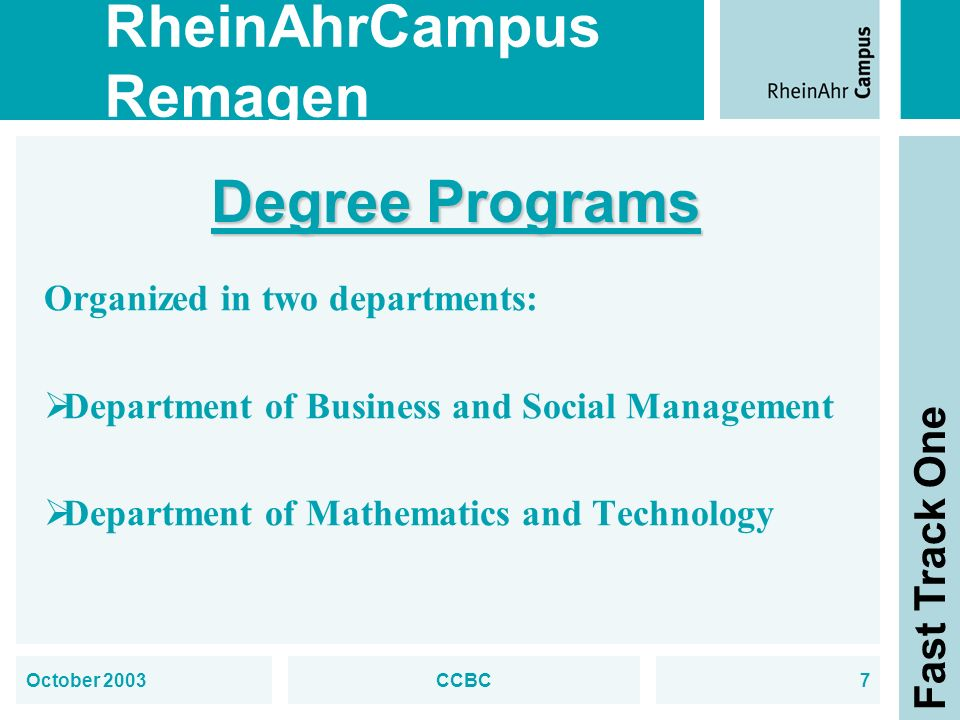 RheinAhrCampus Remagen Fast Track One October 2003CCBC7 Degree Programs Organized in two departments: Department of Business and Social Management Department of Mathematics and Technology