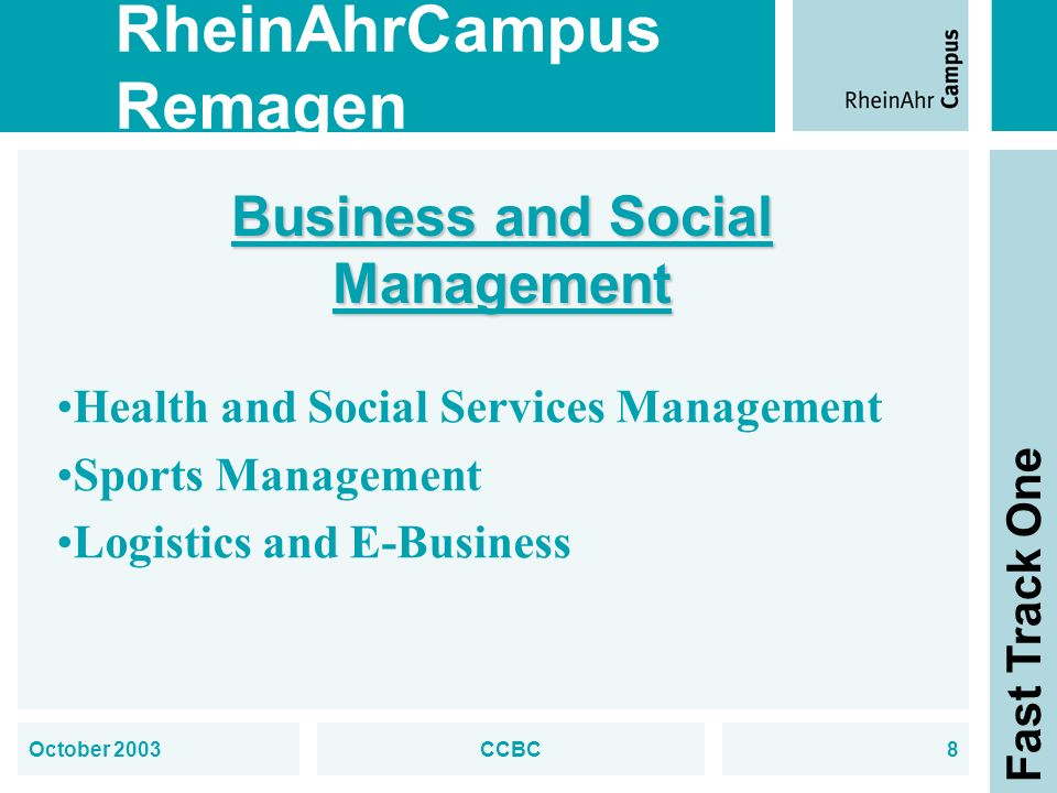 RheinAhrCampus Remagen Fast Track One October 2003CCBC8 Business and Social Management Health and Social Services Management Sports Management Logistics and E-Business