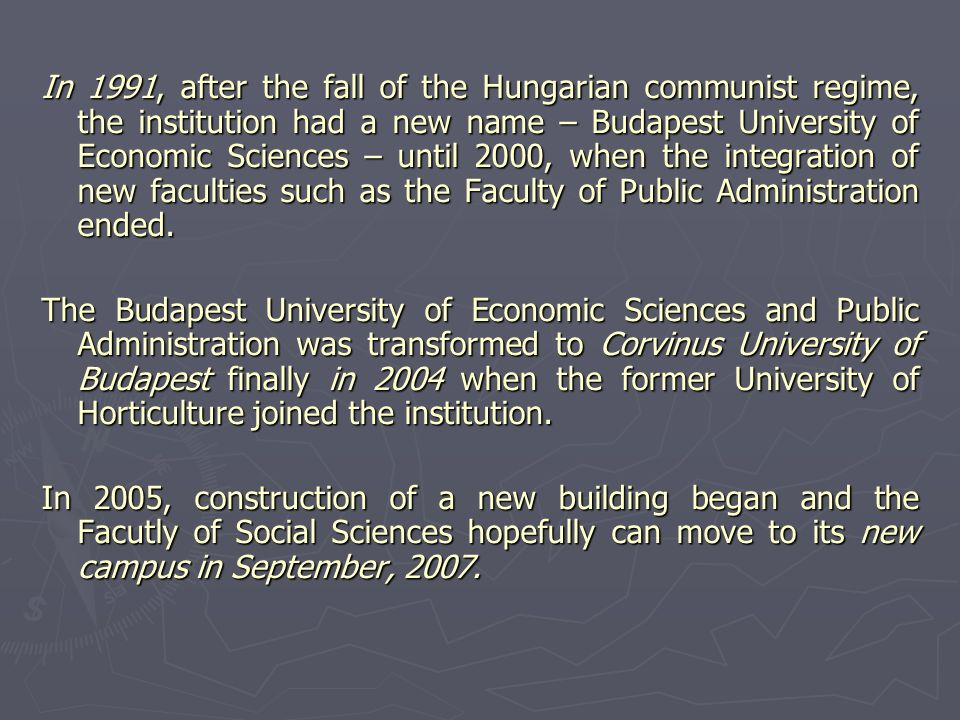 In 1991, after the fall of the Hungarian communist regime, the institution had a new name – Budapest University of Economic Sciences – until 2000, when the integration of new faculties such as the Faculty of Public Administration ended.