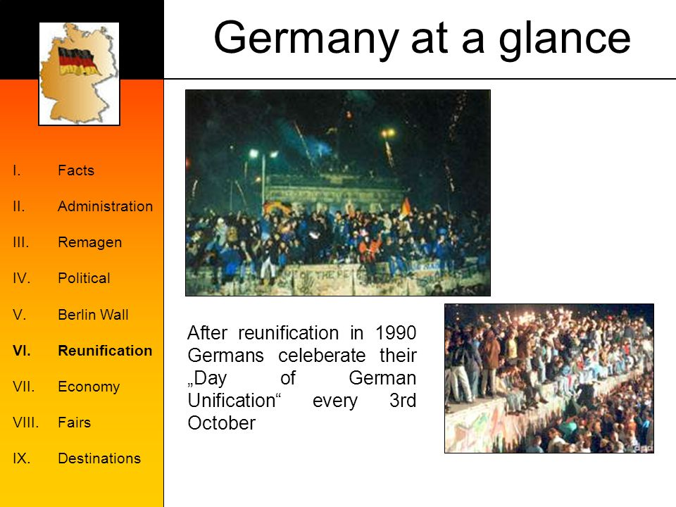 Germany at a glance I.Facts II.Administration III.Remagen IV.Political V.Berlin Wall VI.Reunification VII.Economy VIII.Fairs IX.Destinations After reunification in 1990 Germans celeberate their Day of German Unification every 3rd October