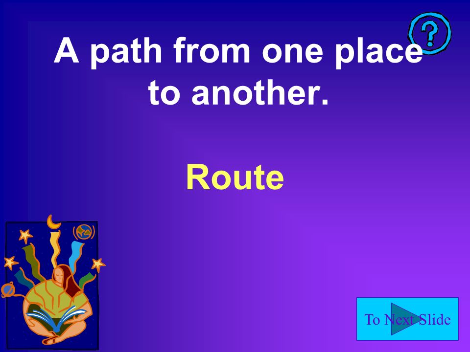 To Next Slide A path from one place to another. Route