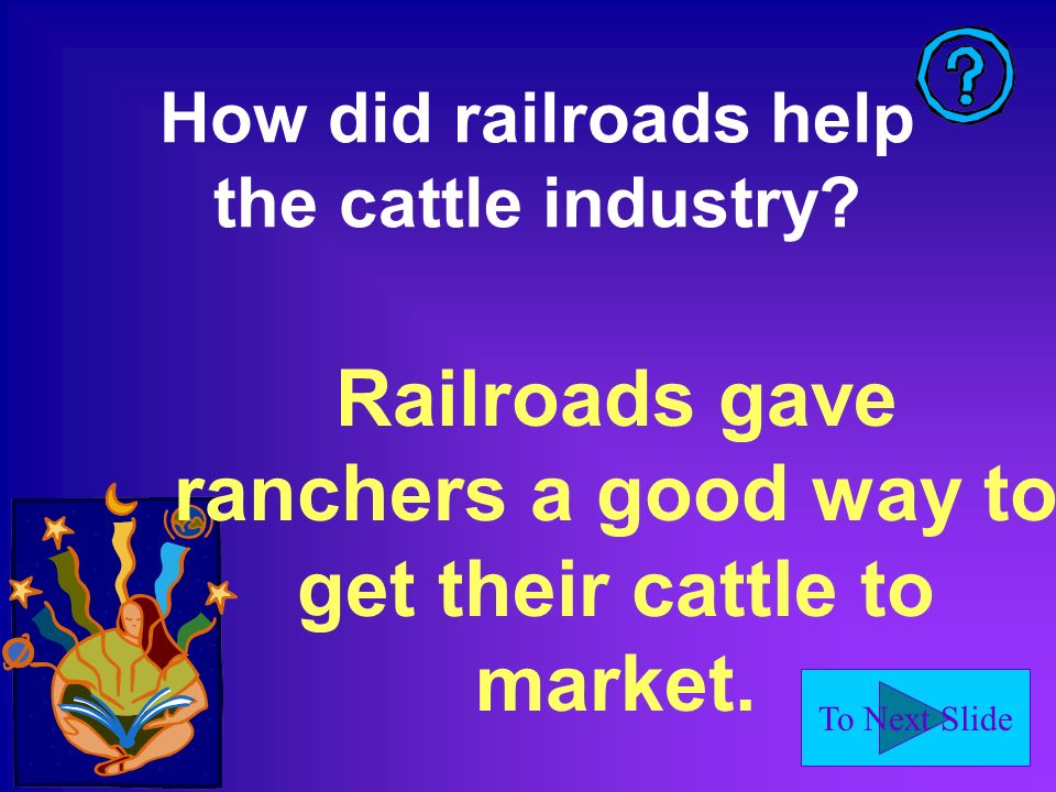 To Next Slide How did railroads help the cattle industry.