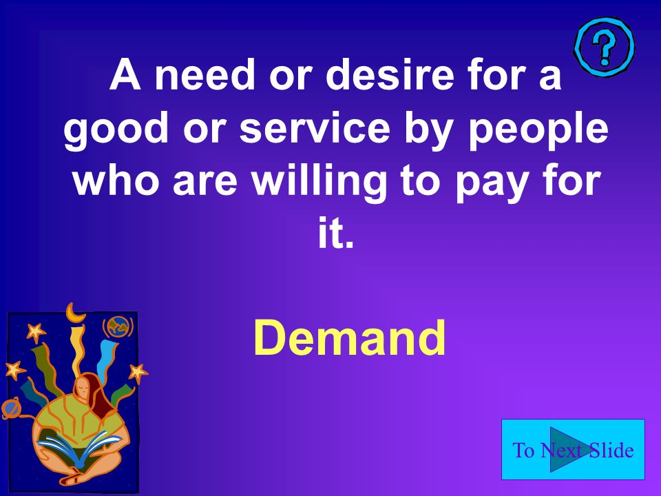 To Next Slide A need or desire for a good or service by people who are willing to pay for it.