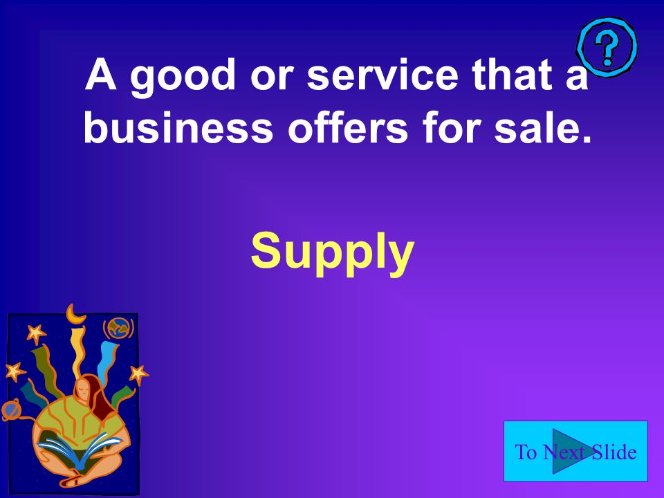 To Next Slide A good or service that a business offers for sale. Supply