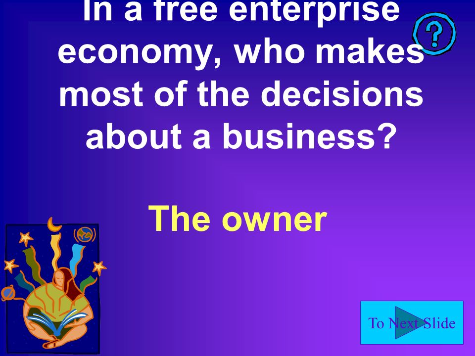 To Next Slide In a free enterprise economy, who makes most of the decisions about a business.